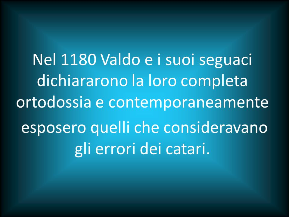 Nel 1180 Valdo e i suoi seguaci dichiararono la loro completa ortodossia e contemporaneamente esposero quelli che consideravano gli errori dei catari.
