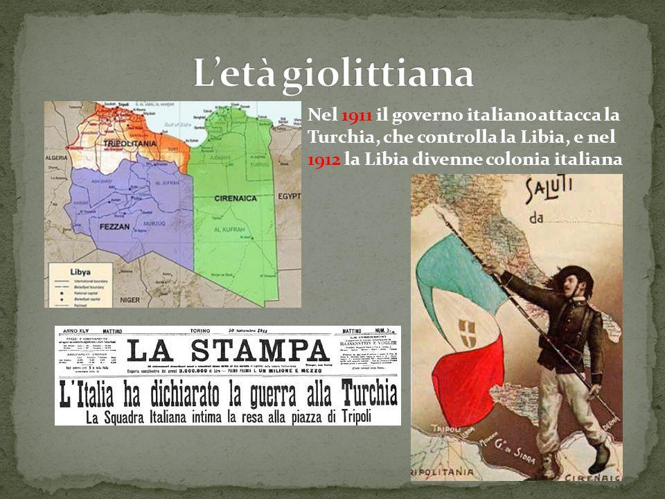 L'età giolittiana Nel 1911 il governo italiano attacca la Turchia, che controlla la Libia, e nel 1912 la Libia divenne colonia italiana.