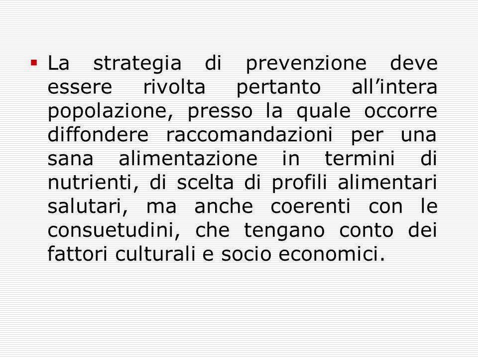 La strategia di prevenzione deve essere rivolta pertanto all'intera popolazione, presso la quale occorre diffondere raccomandazioni per una sana alimentazione in termini di nutrienti, di scelta di profili alimentari salutari, ma anche coerenti con le consuetudini, che tengano conto dei fattori culturali e socio economici.