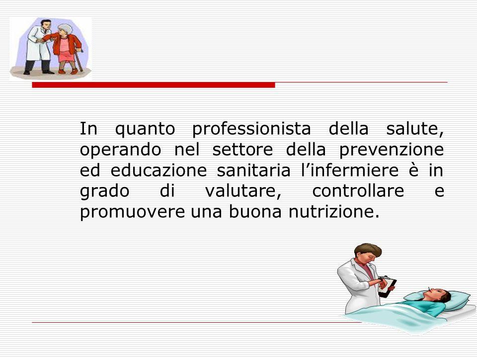 In quanto professionista della salute, operando nel settore della prevenzione ed educazione sanitaria l'infermiere è in grado di valutare, controllare e promuovere una buona nutrizione.