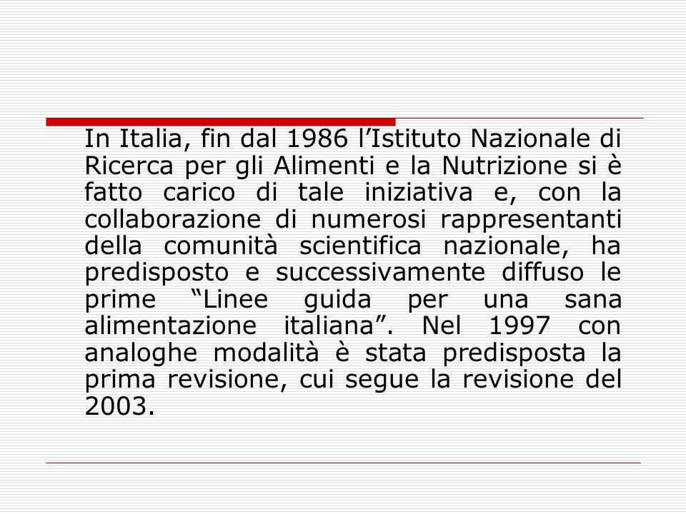 In Italia, fin dal 1986 l'Istituto Nazionale di Ricerca per gli Alimenti e la Nutrizione si è fatto carico di tale iniziativa e, con la collaborazione di numerosi rappresentanti della comunità scientifica nazionale, ha predisposto e successivamente diffuso le prime Linee guida per una sana alimentazione italiana .
