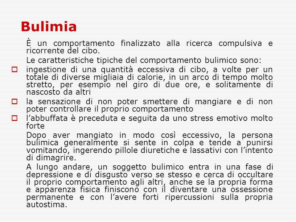 Bulimia È un comportamento finalizzato alla ricerca compulsiva e ricorrente del cibo. Le caratteristiche tipiche del comportamento bulimico sono: