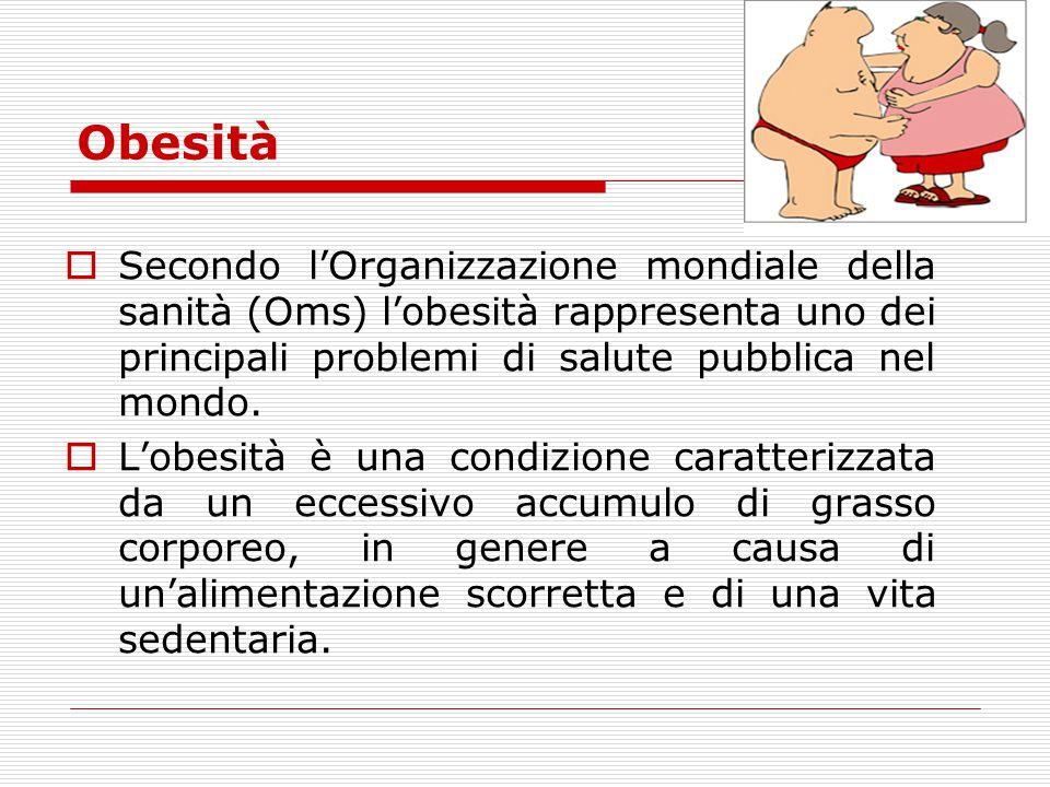 Obesità Secondo l'Organizzazione mondiale della sanità (Oms) l'obesità rappresenta uno dei principali problemi di salute pubblica nel mondo.