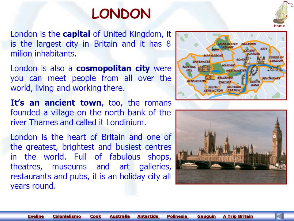 LONDON Home. London is the capital of United Kingdom, it is the largest city in Britain and it has 8 milion inhabitants.