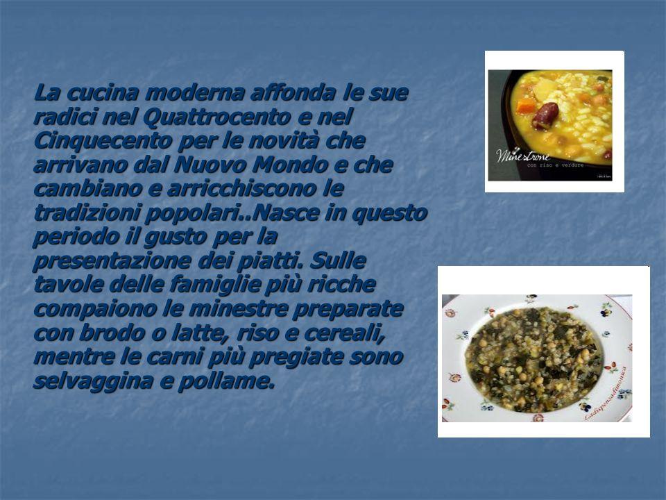 La cucina moderna affonda le sue radici nel Quattrocento e nel Cinquecento per le novità che arrivano dal Nuovo Mondo e che cambiano e arricchiscono le tradizioni popolari..Nasce in questo periodo il gusto per la presentazione dei piatti.