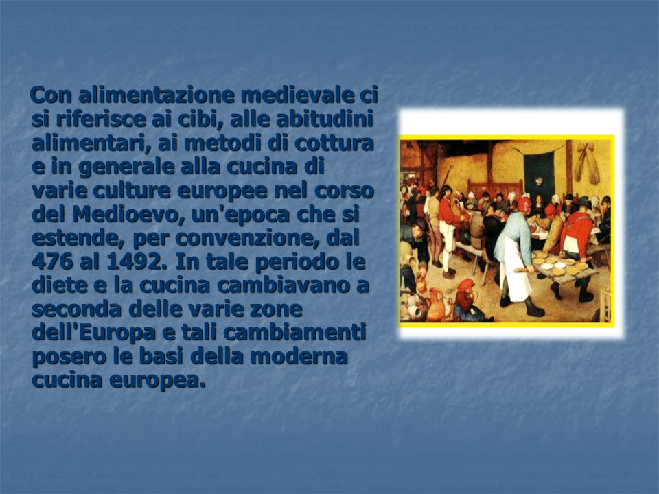 Con alimentazione medievale ci si riferisce ai cibi, alle abitudini alimentari, ai metodi di cottura e in generale alla cucina di varie culture europee nel corso del Medioevo, un epoca che si estende, per convenzione, dal 476 al 1492.