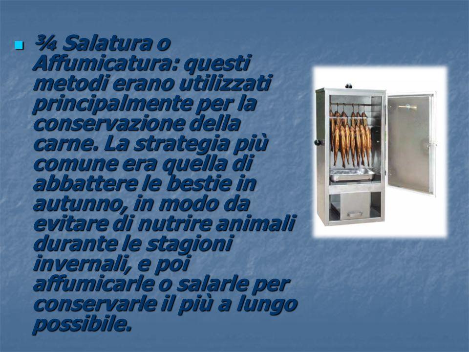 ¾ Salatura o Affumicatura: questi metodi erano utilizzati principalmente per la conservazione della carne.
