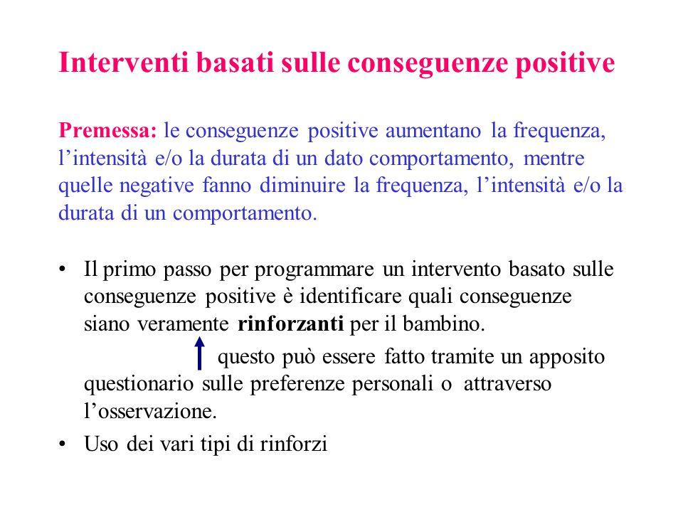 Interventi basati sulle conseguenze positive Premessa: le conseguenze positive aumentano la frequenza, l'intensità e/o la durata di un dato comportamento, mentre quelle negative fanno diminuire la frequenza, l'intensità e/o la durata di un comportamento.