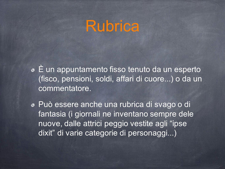 Rubrica È un appuntamento fisso tenuto da un esperto (fisco, pensioni, soldi, affari di cuore...) o da un commentatore.