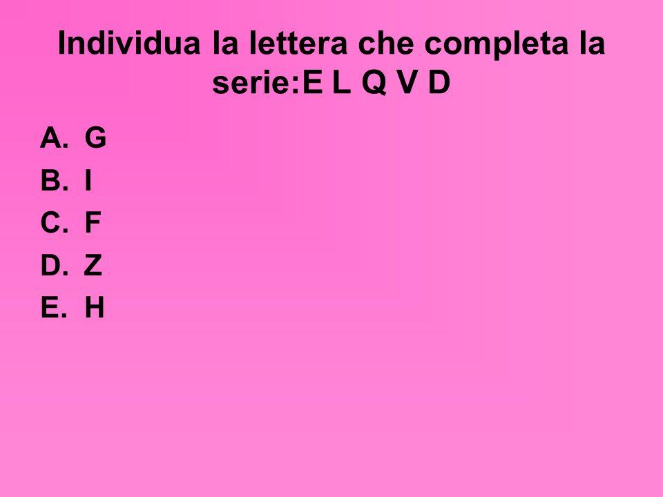 Individua la lettera che completa la serie:E L Q V D