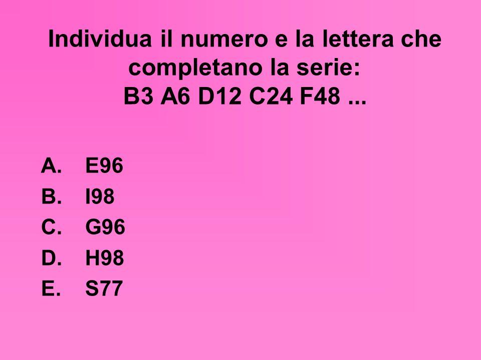 Individua il numero e la lettera che completano la serie: B3 A6 D12 C24 F48 ...