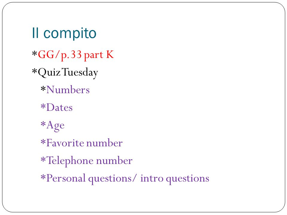 Il compito *GG/p.33 part K *Quiz Tuesday *Numbers *Dates *Age *Favorite number *Telephone number *Personal questions/ intro questions