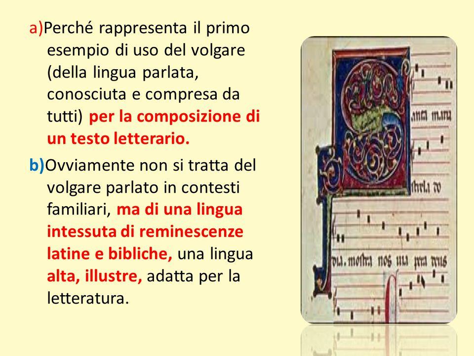 a)Perché rappresenta il primo esempio di uso del volgare (della lingua parlata, conosciuta e compresa da tutti) per la composizione di un testo letterario.