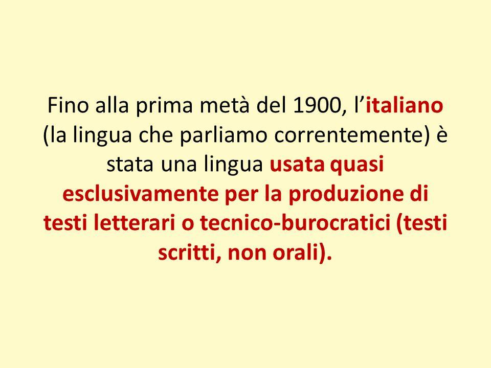 Fino alla prima metà del 1900, l'italiano (la lingua che parliamo correntemente) è stata una lingua usata quasi esclusivamente per la produzione di testi letterari o tecnico-burocratici (testi scritti, non orali).