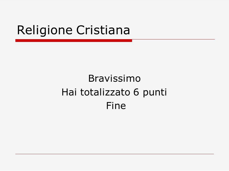 Religione Cristiana Bravissimo Hai totalizzato 6 punti Fine