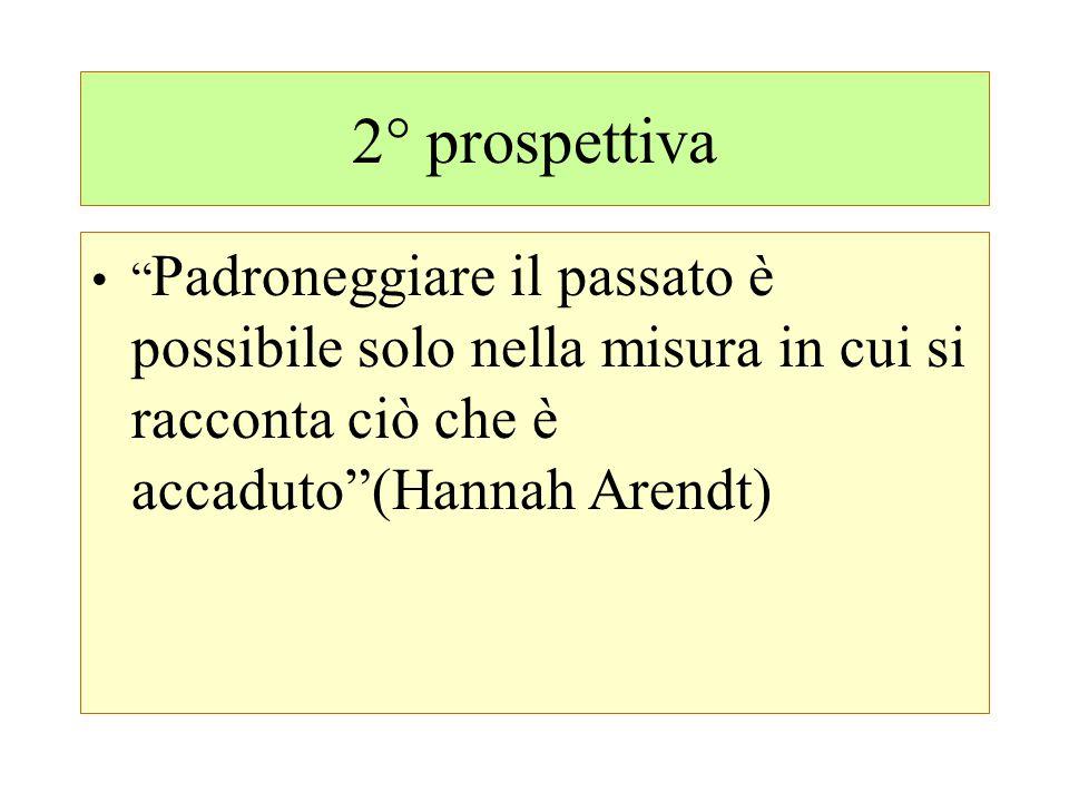 2° prospettiva Padroneggiare il passato è possibile solo nella misura in cui si racconta ciò che è accaduto (Hannah Arendt)