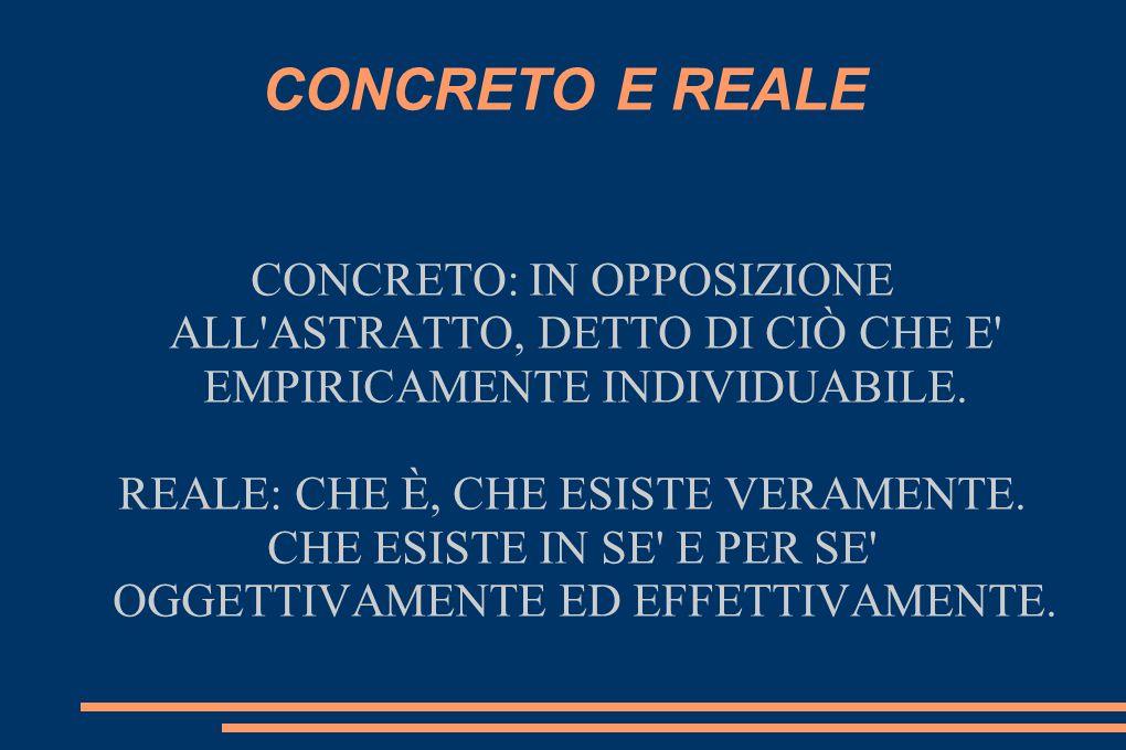 CONCRETO E REALE CONCRETO: IN OPPOSIZIONE ALL ASTRATTO, DETTO DI CIÒ CHE E EMPIRICAMENTE INDIVIDUABILE.