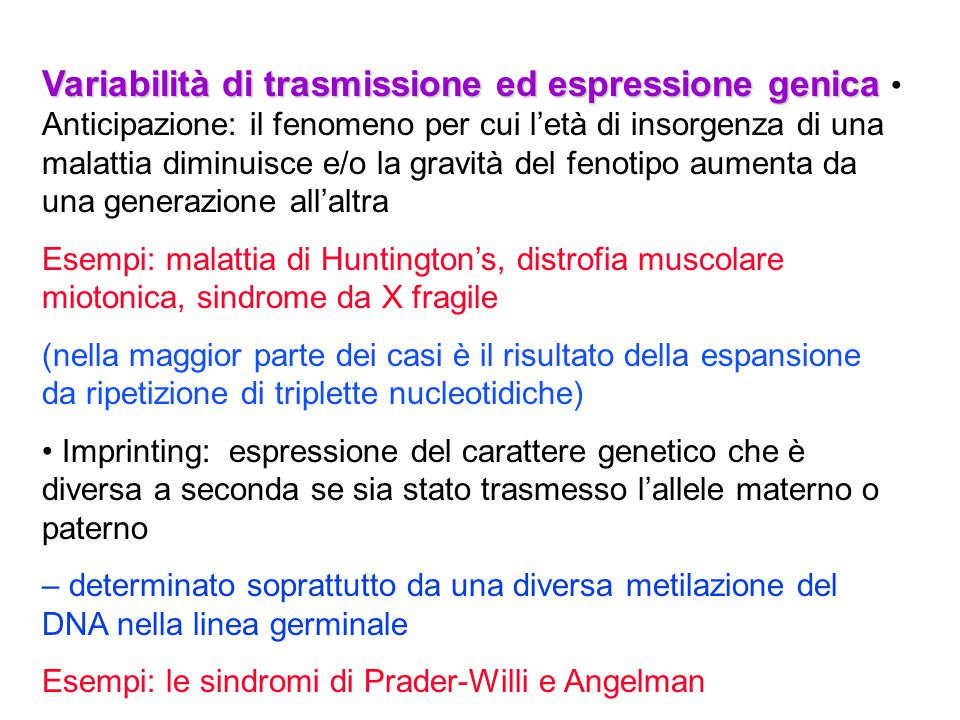 Variabilità di trasmissione ed espressione genica • Anticipazione: il fenomeno per cui l'età di insorgenza di una malattia diminuisce e/o la gravità del fenotipo aumenta da una generazione all'altra
