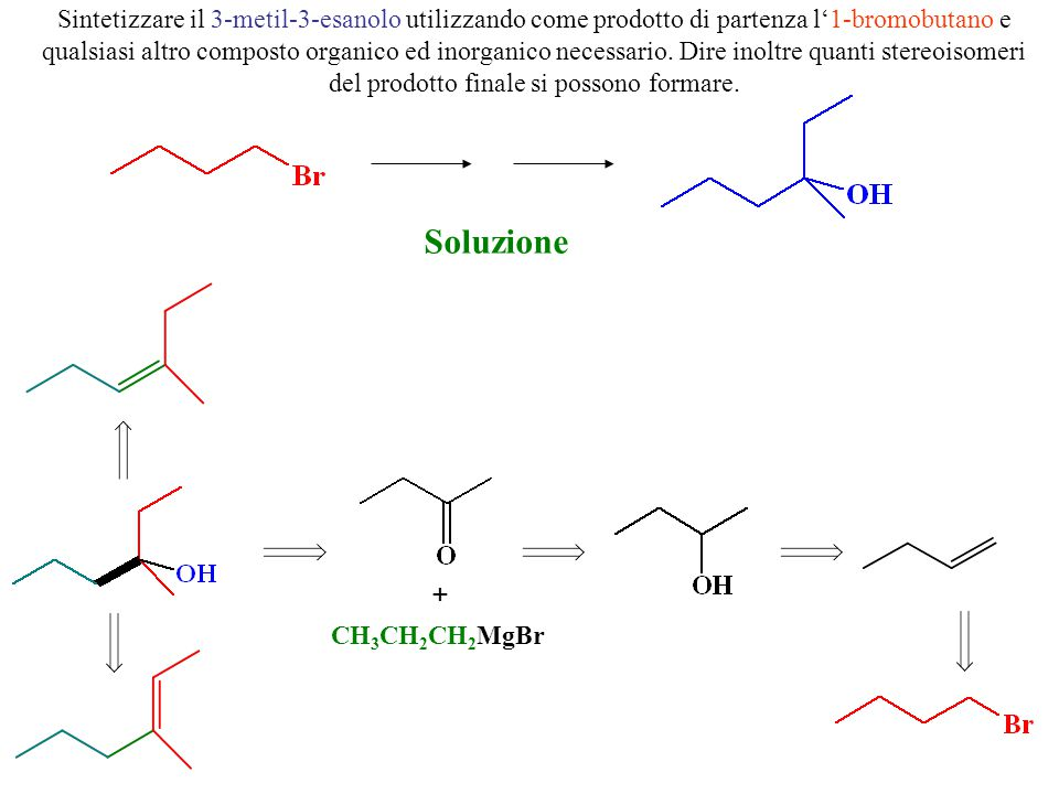 Sintetizzare il 3-metil-3-esanolo utilizzando come prodotto di partenza l'1-bromobutano e qualsiasi altro composto organico ed inorganico necessario. Dire inoltre quanti stereoisomeri del prodotto finale si possono formare.