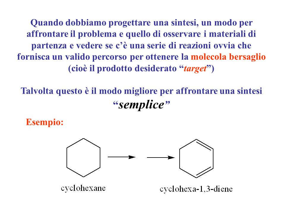 Quando dobbiamo progettare una sintesi, un modo per affrontare il problema e quello di osservare i materiali di partenza e vedere se c'è una serie di reazioni ovvia che fornisca un valido percorso per ottenere la molecola bersaglio (cioè il prodotto desiderato target )