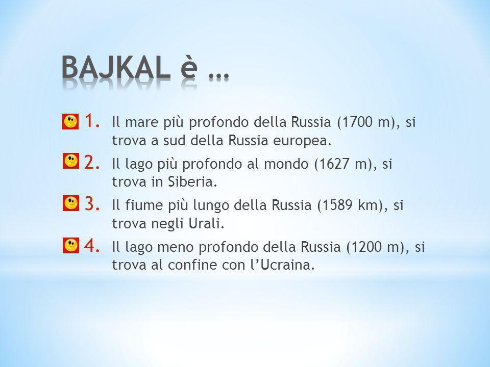 BAJKAL è … Il mare più profondo della Russia (1700 m), si trova a sud della Russia europea.