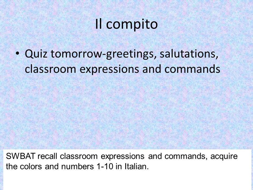 Il compito Quiz tomorrow-greetings, salutations, classroom expressions and commands. Textbook >