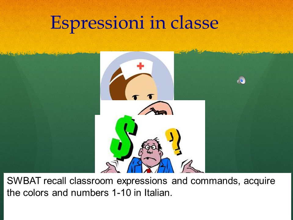 Espressioni in classe SWBAT recall classroom expressions and commands, acquire the colors and numbers 1-10 in Italian.