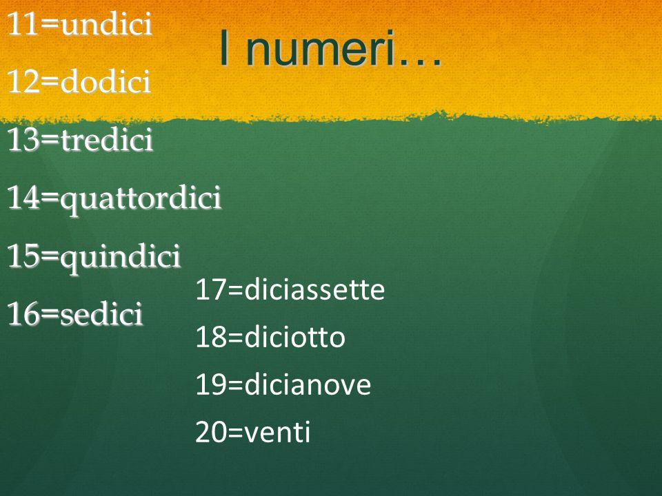 11=undici 12=dodici 13=tredici 14=quattordici 15=quindici 16=sedici