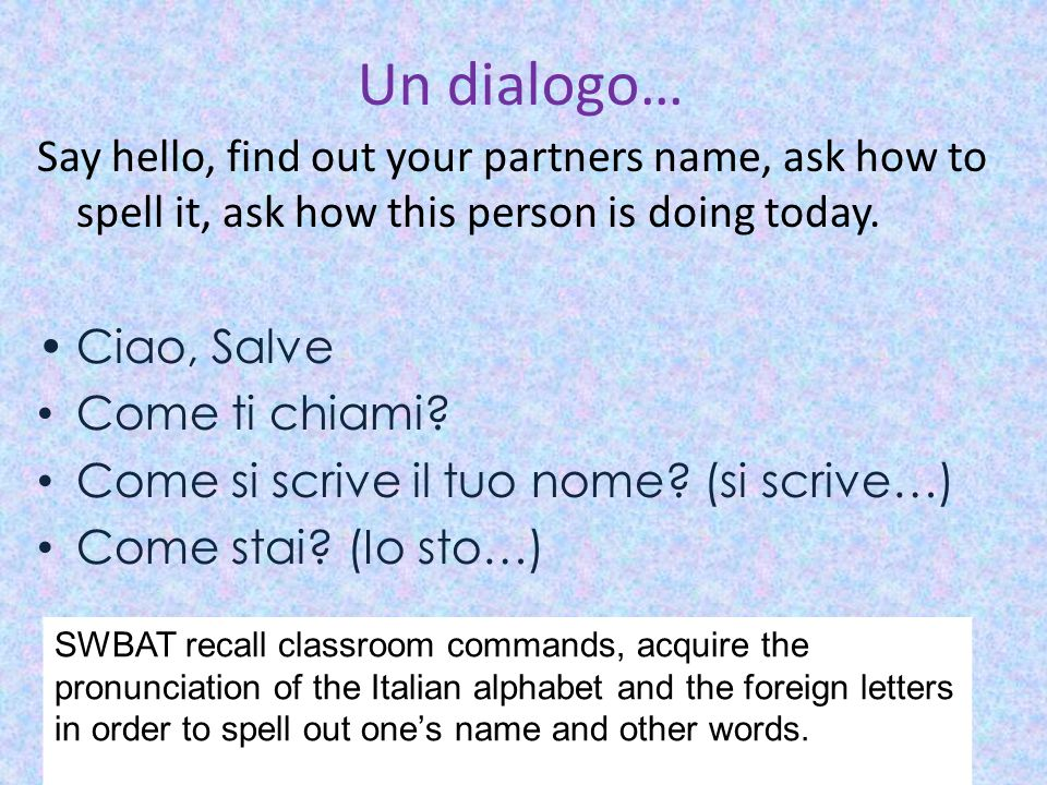 Un dialogo… Say hello, find out your partners name, ask how to spell it, ask how this person is doing today.