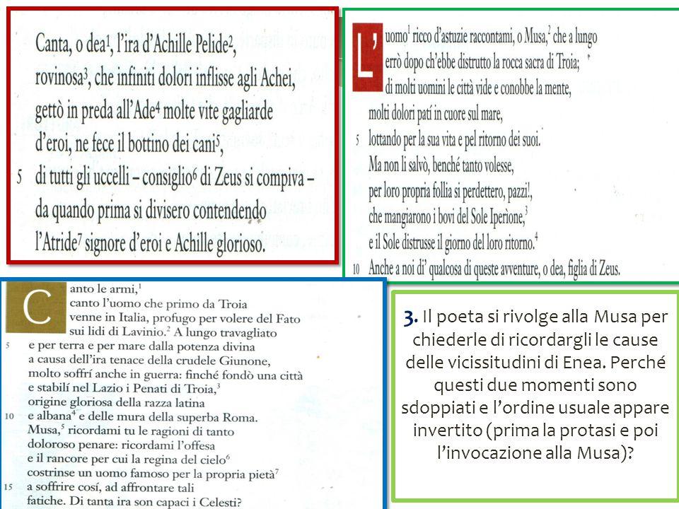 3. Il poeta si rivolge alla Musa per chiederle di ricordargli le cause delle vicissitudini di Enea. Perché questi due momenti sono sdoppiati e l'ordine usuale appare invertito (prima la protasi e poi l'invocazione alla Musa)