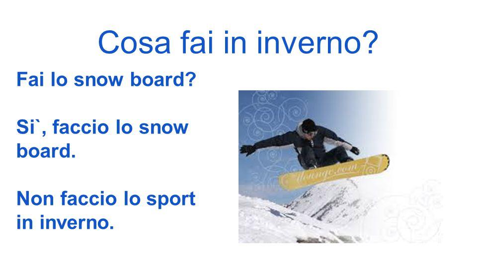 Cosa fai in inverno Fai lo snow board Si`, faccio lo snow board.