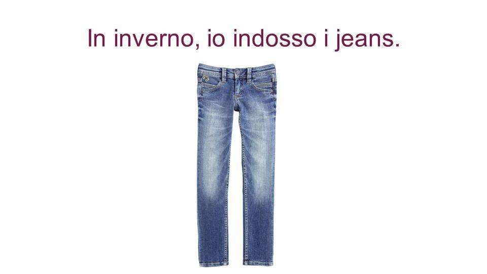 In inverno, io indosso i jeans.
