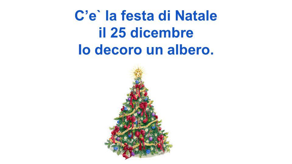 C'e` la festa di Natale il 25 dicembre Io decoro un albero.
