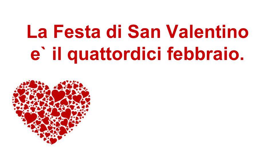 La Festa di San Valentino e` il quattordici febbraio.