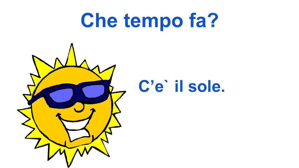 Che tempo fa C'e` il sole.