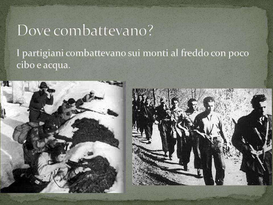 Dove combattevano I partigiani combattevano sui monti al freddo con poco cibo e acqua.
