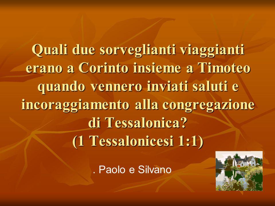 Quali due sorveglianti viaggianti erano a Corinto insieme a Timoteo quando vennero inviati saluti e incoraggiamento alla congregazione di Tessalonica (1 Tessalonicesi 1:1)