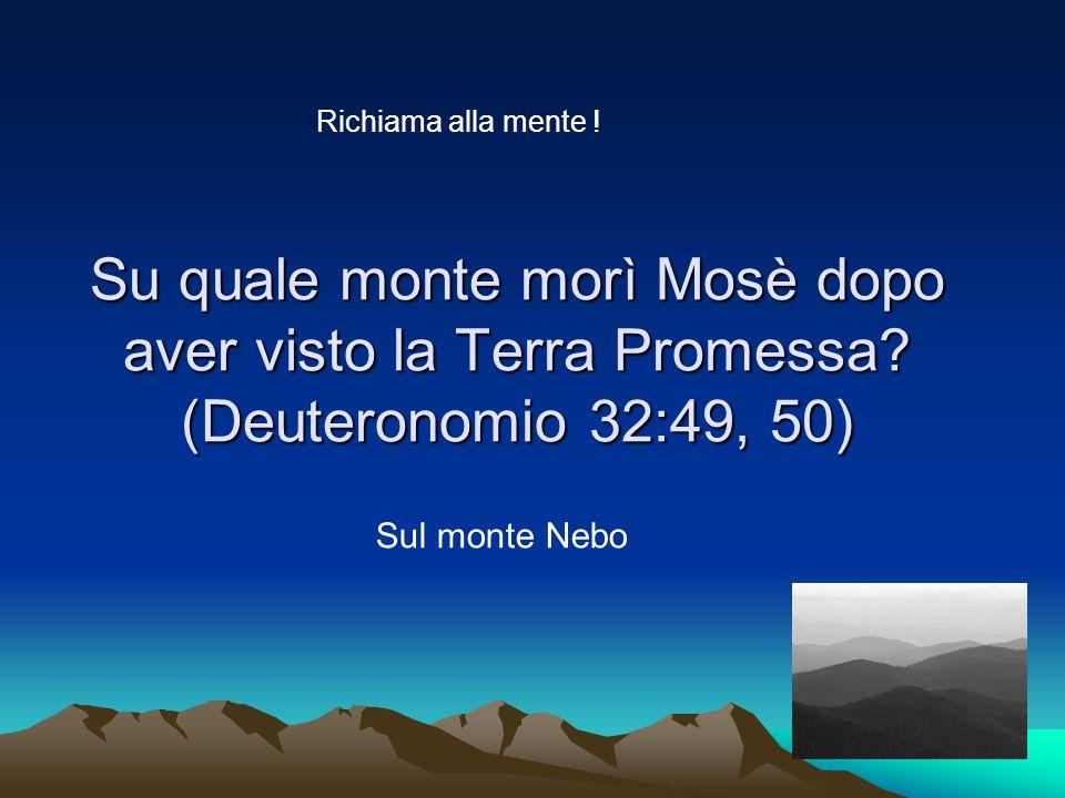 Richiama alla mente ! Su quale monte morì Mosè dopo aver visto la Terra Promessa (Deuteronomio 32:49, 50)