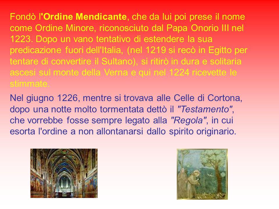 Fondò l Ordine Mendicante, che da lui poi prese il nome come Ordine Minore, riconosciuto dal Papa Onorio III nel 1223. Dopo un vano tentativo di estendere la sua predicazione fuori dell Italia, (nel 1219 si recò in Egitto per tentare di convertire il Sultano), si ritirò in dura e solitaria ascesi sul monte della Verna e qui nel 1224 ricevette le stimmate.