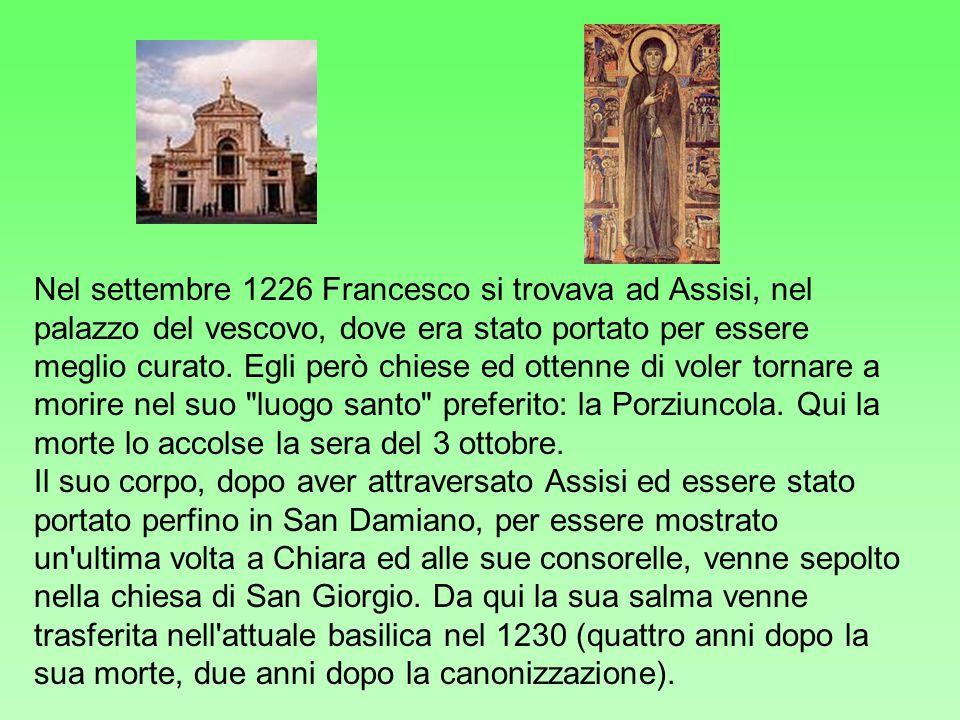Nel settembre 1226 Francesco si trovava ad Assisi, nel palazzo del vescovo, dove era stato portato per essere meglio curato. Egli però chiese ed ottenne di voler tornare a morire nel suo luogo santo preferito: la Porziuncola. Qui la morte lo accolse la sera del 3 ottobre.