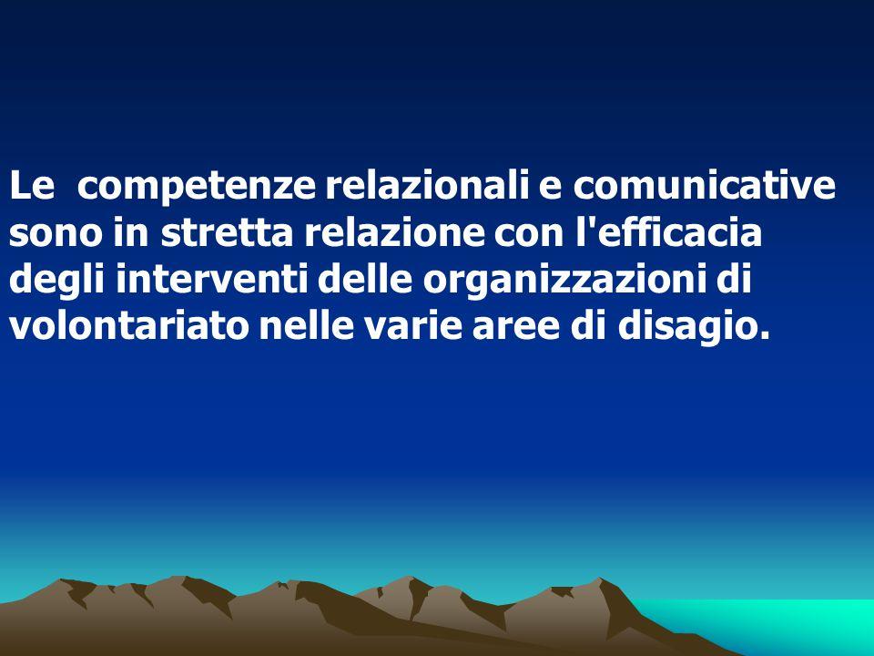 Le competenze relazionali e comunicative sono in stretta relazione con l efficacia degli interventi delle organizzazioni di volontariato nelle varie aree di disagio.