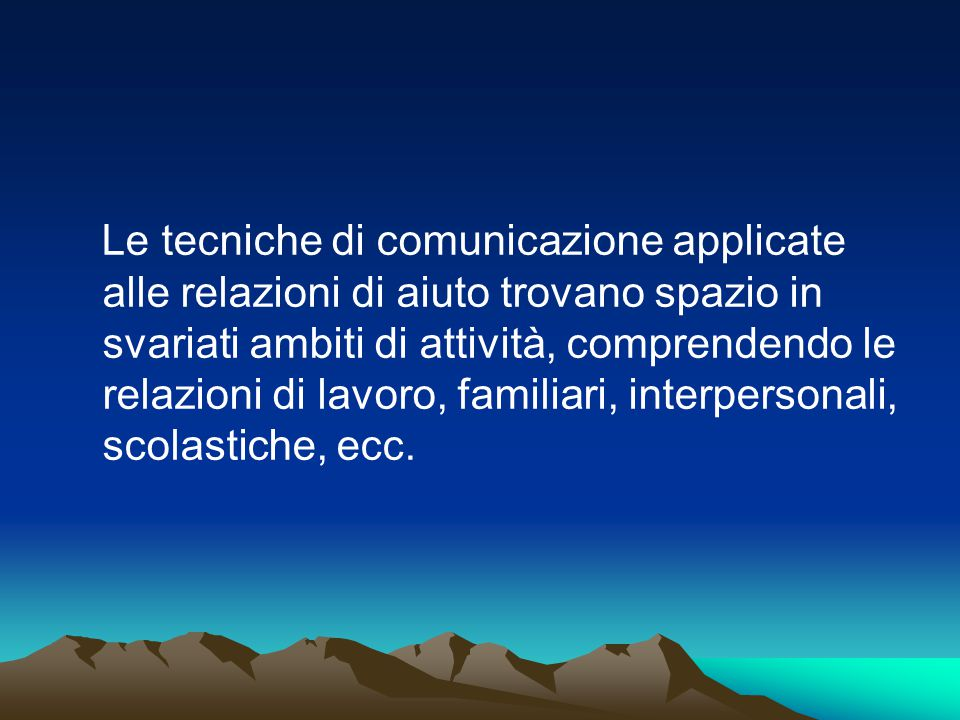 Le tecniche di comunicazione applicate alle relazioni di aiuto trovano spazio in svariati ambiti di attività, comprendendo le relazioni di lavoro, familiari, interpersonali, scolastiche, ecc.
