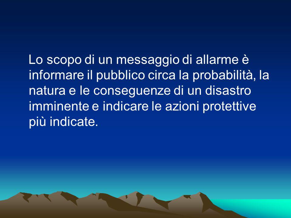 Lo scopo di un messaggio di allarme è informare il pubblico circa la probabilità, la natura e le conseguenze di un disastro imminente e indicare le azioni protettive più indicate.