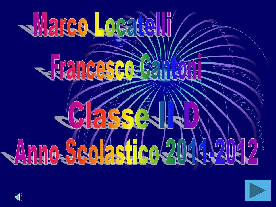 Marco Locatelli Francesco Cantoni Classe II D Anno Scolastico 2011-2012