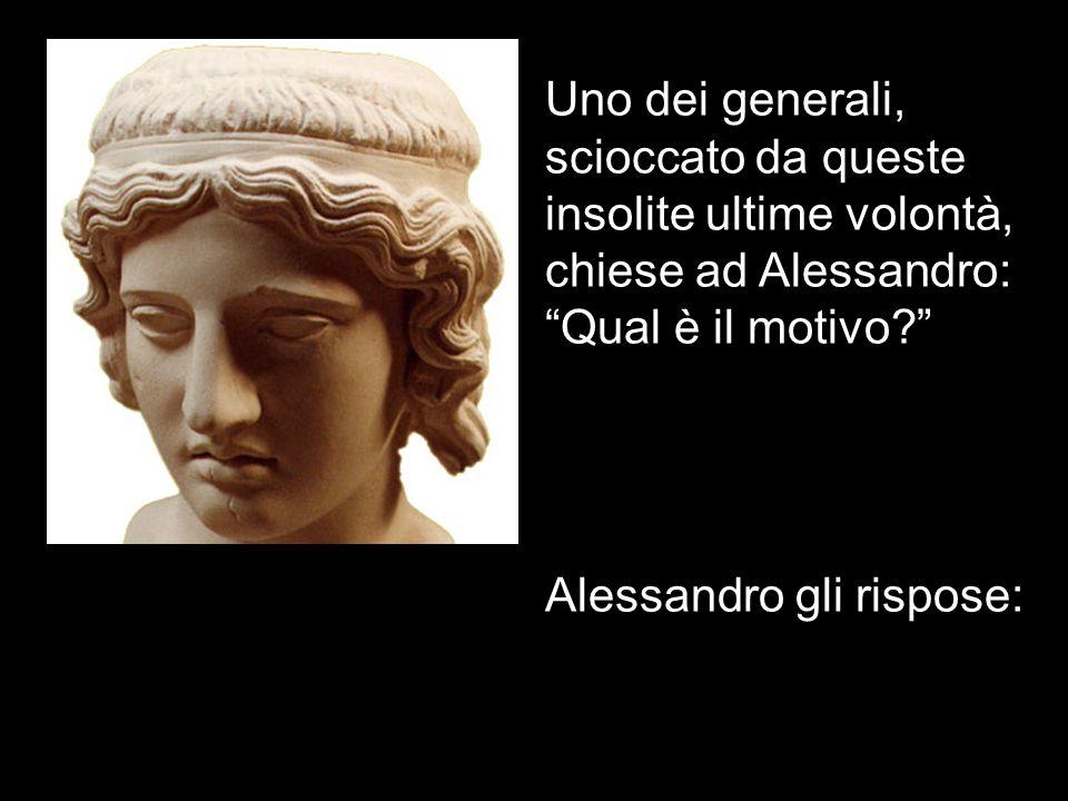 Uno dei generali, scioccato da queste insolite ultime volontà, chiese ad Alessandro: Qual è il motivo