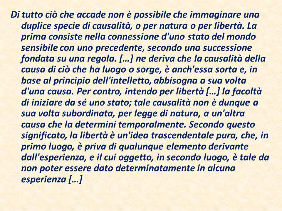 Di tutto ciò che accade non è possibile che immaginare una duplice specie di causalità, o per natura o per libertà.