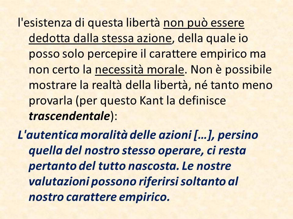 l esistenza di questa libertà non può essere dedotta dalla stessa azione, della quale io posso solo percepire il carattere empirico ma non certo la necessità morale.