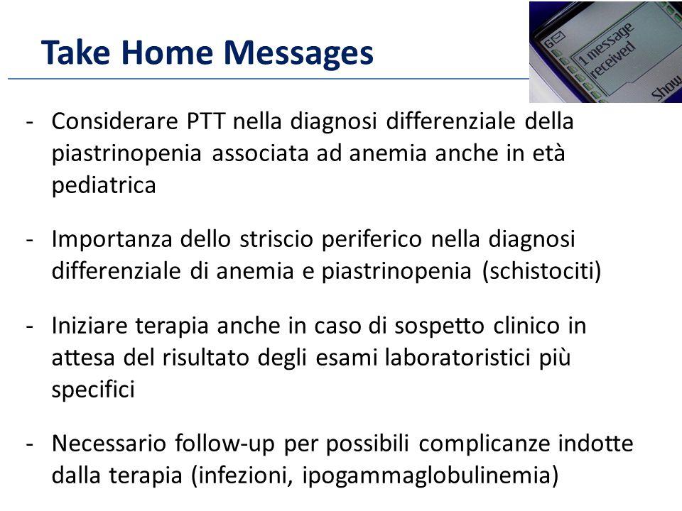 Take Home Messages Considerare PTT nella diagnosi differenziale della piastrinopenia associata ad anemia anche in età pediatrica.