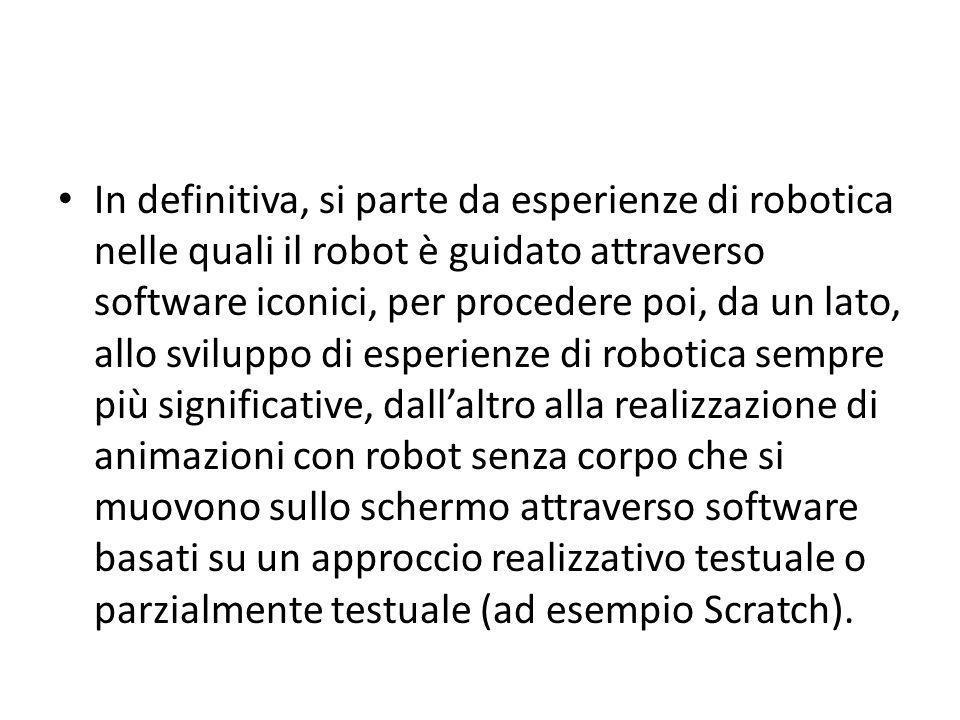In definitiva, si parte da esperienze di robotica nelle quali il robot è guidato attraverso software iconici, per procedere poi, da un lato, allo sviluppo di esperienze di robotica sempre più significative, dall'altro alla realizzazione di animazioni con robot senza corpo che si muovono sullo schermo attraverso software basati su un approccio realizzativo testuale o parzialmente testuale (ad esempio Scratch).
