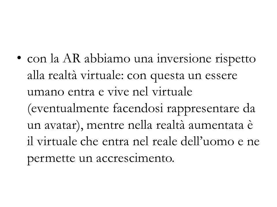 con la AR abbiamo una inversione rispetto alla realtà virtuale: con questa un essere umano entra e vive nel virtuale (eventualmente facendosi rappresentare da un avatar), mentre nella realtà aumentata è il virtuale che entra nel reale dell'uomo e ne permette un accrescimento.